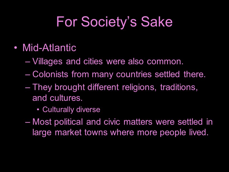 For Society's Sake Mid-Atlantic –Villages and cities were also common. –Colonists from many countries settled there. –They brought different religions