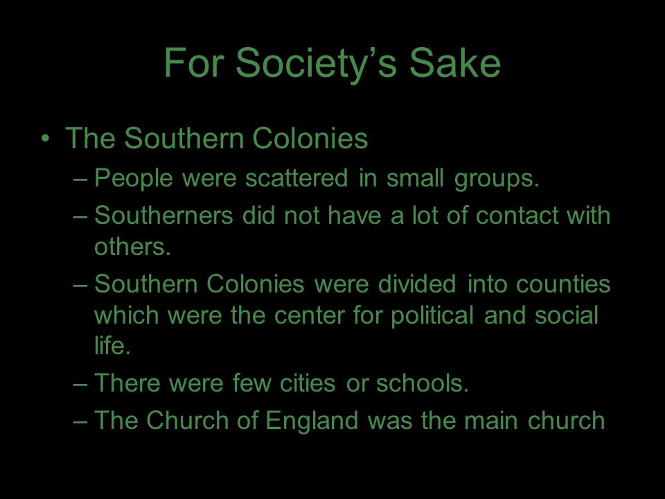 For Society's Sake The Southern Colonies –People were scattered in small groups. –Southerners did not have a lot of contact with others. –Southern Col