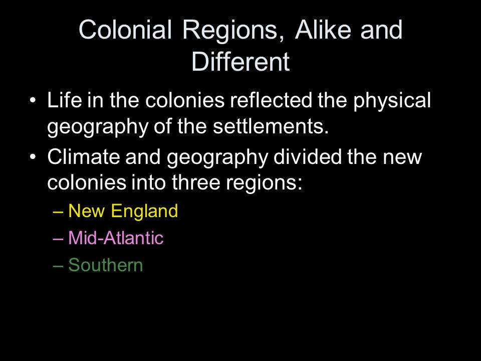 Colonial Regions, Alike and Different Life in the colonies reflected the physical geography of the settlements. Climate and geography divided the new
