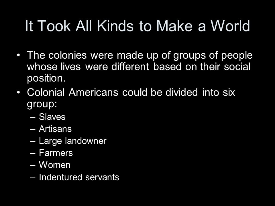 It Took All Kinds to Make a World The colonies were made up of groups of people whose lives were different based on their social position.