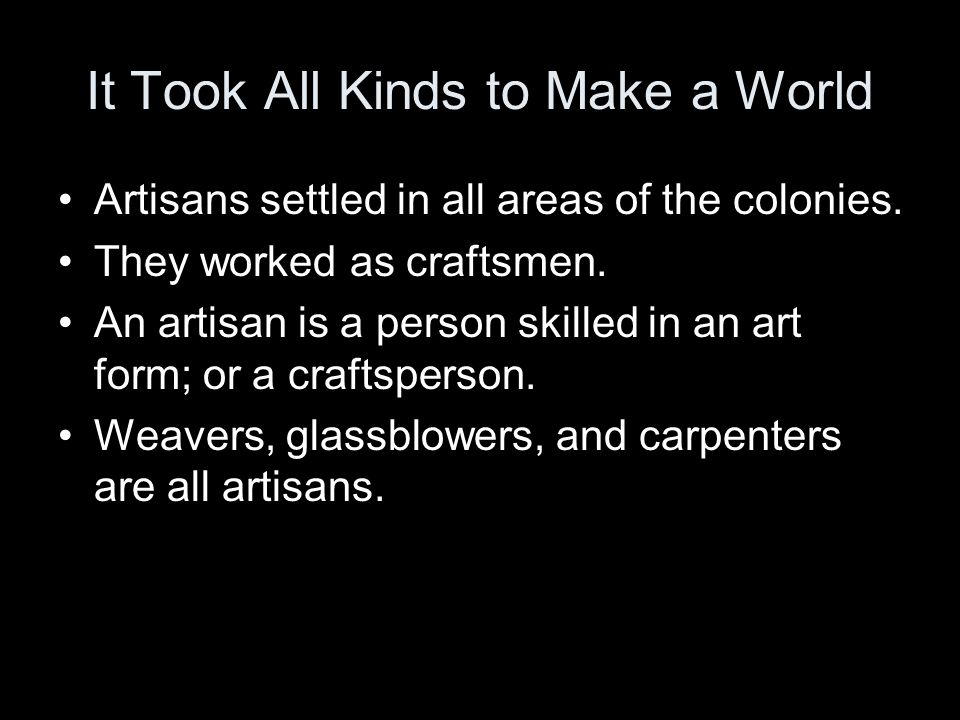 It Took All Kinds to Make a World Artisans settled in all areas of the colonies. They worked as craftsmen. An artisan is a person skilled in an art fo