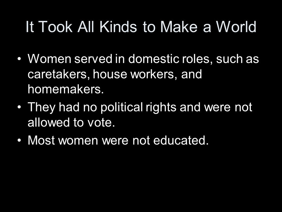 It Took All Kinds to Make a World Women served in domestic roles, such as caretakers, house workers, and homemakers.