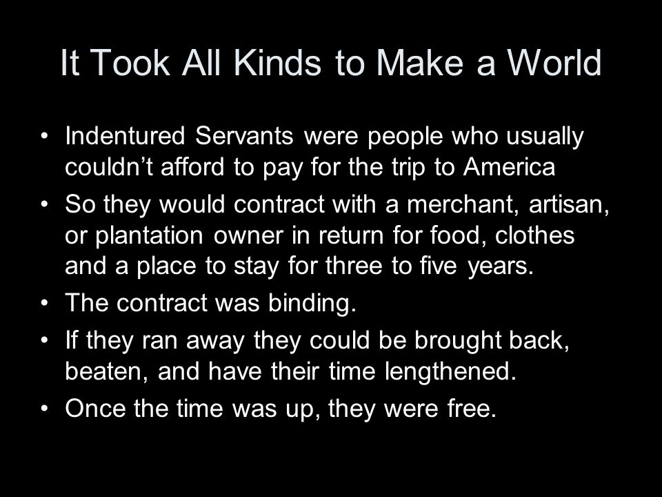 It Took All Kinds to Make a World Indentured Servants were people who usually couldn't afford to pay for the trip to America So they would contract with a merchant, artisan, or plantation owner in return for food, clothes and a place to stay for three to five years.