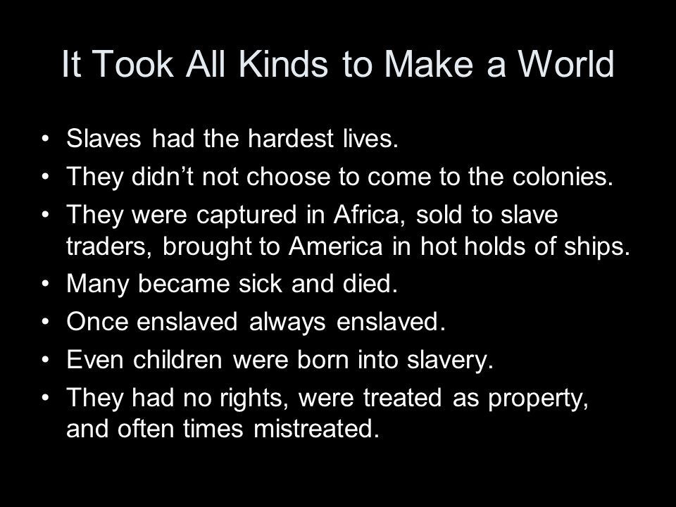 It Took All Kinds to Make a World Slaves had the hardest lives. They didn't not choose to come to the colonies. They were captured in Africa, sold to
