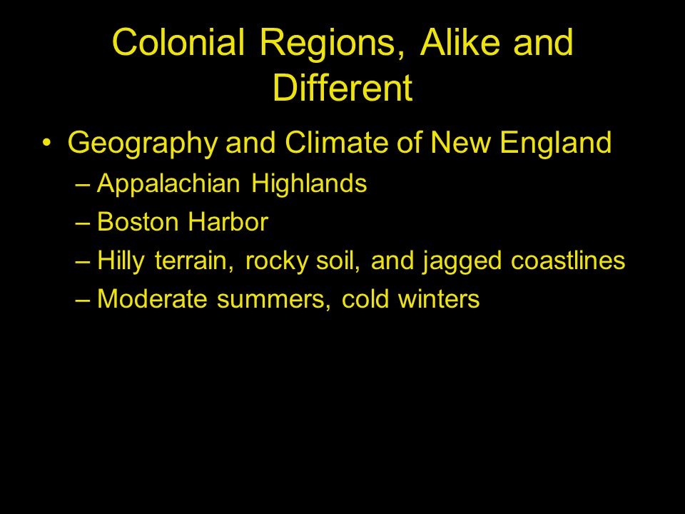 Colonial Regions, Alike and Different Geography and Climate of New England –Appalachian Highlands –Boston Harbor –Hilly terrain, rocky soil, and jagge