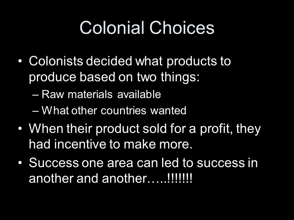 Colonial Choices Colonists decided what products to produce based on two things: –Raw materials available –What other countries wanted When their product sold for a profit, they had incentive to make more.