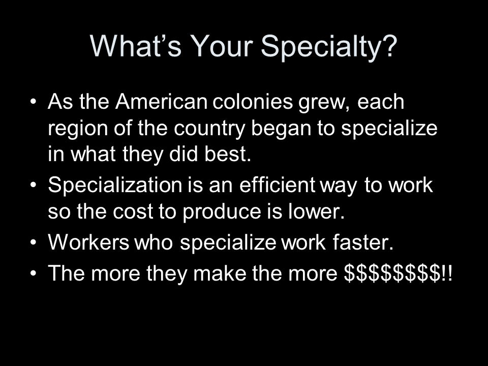 What's Your Specialty? As the American colonies grew, each region of the country began to specialize in what they did best. Specialization is an effic