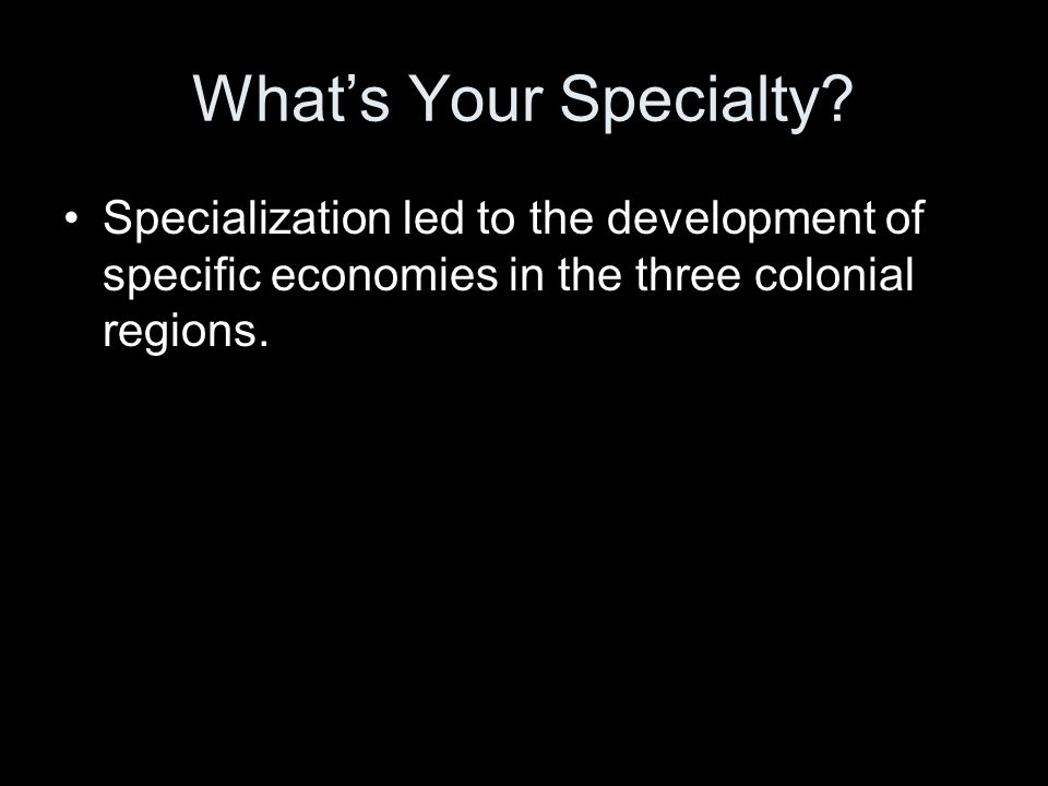 What's Your Specialty? Specialization led to the development of specific economies in the three colonial regions.