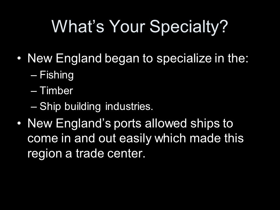 What's Your Specialty? New England began to specialize in the: –Fishing –Timber –Ship building industries. New England's ports allowed ships to come i
