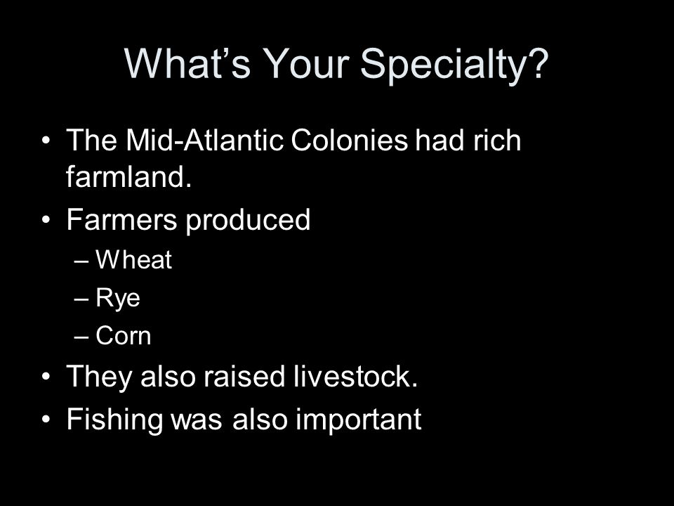 What's Your Specialty? The Mid-Atlantic Colonies had rich farmland. Farmers produced –Wheat –Rye –Corn They also raised livestock. Fishing was also im