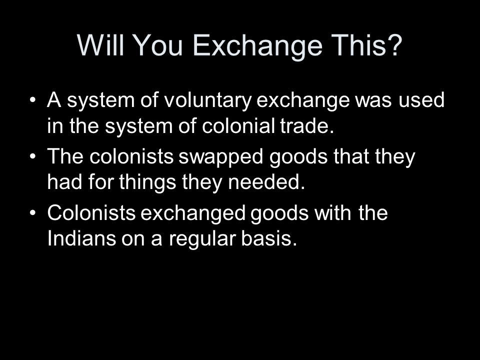 Will You Exchange This.A system of voluntary exchange was used in the system of colonial trade.