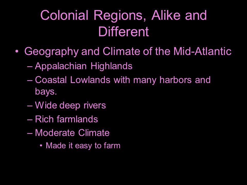 Colonial Regions, Alike and Different Geography and Climate of the Mid-Atlantic –Appalachian Highlands –Coastal Lowlands with many harbors and bays. –