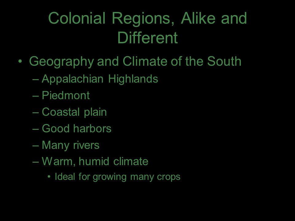 Colonial Regions, Alike and Different Geography and Climate of the South –Appalachian Highlands –Piedmont –Coastal plain –Good harbors –Many rivers –Warm, humid climate Ideal for growing many crops