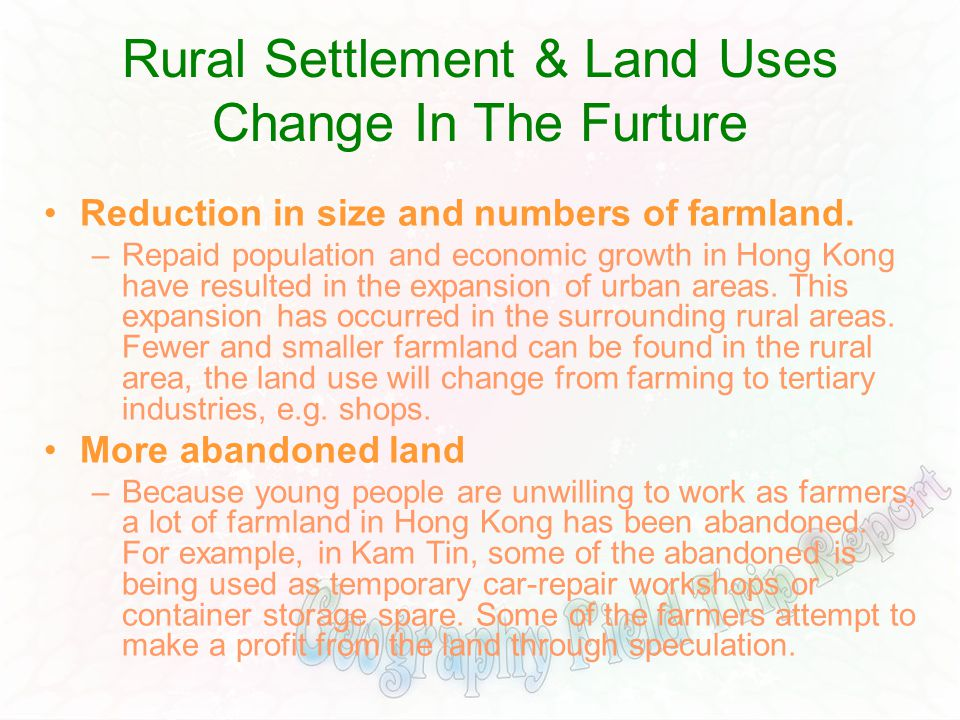 Rural Settlement & Land Uses Change In The Furture Reduction in size and numbers of farmland. –Repaid population and economic growth in Hong Kong have