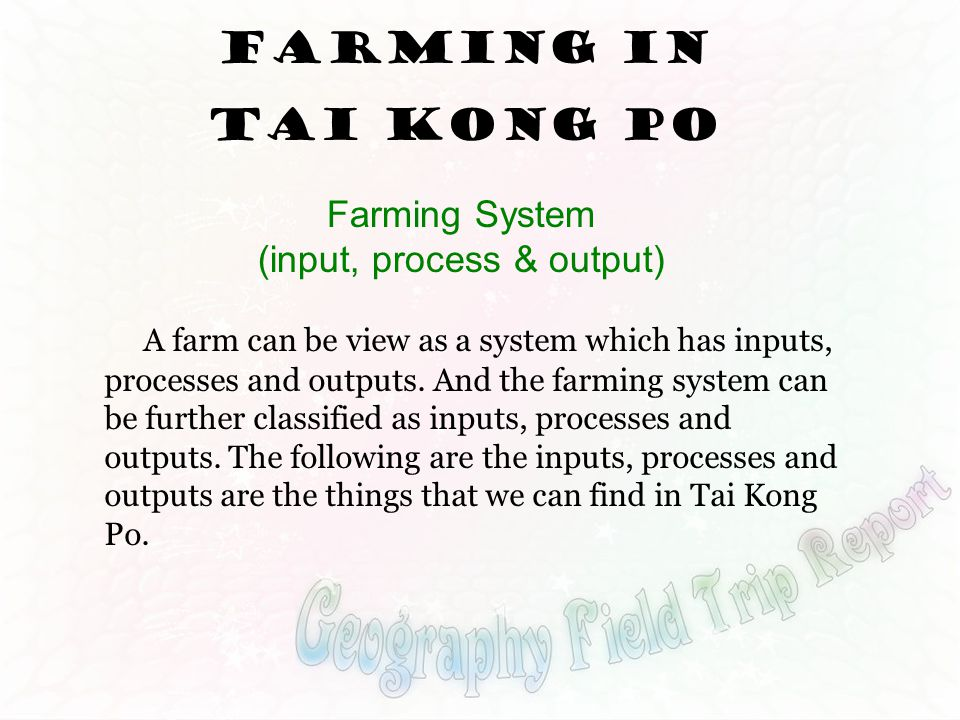 Farming System (input, process & output) Farming in Tai Kong Po A farm can be view as a system which has inputs, processes and outputs. And the farmin