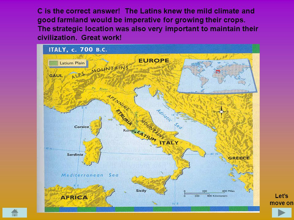 Geography Question 1.The Latins chose the location of Rome as their settlement for: A. Access to the ocean, mountains, and rivers B. Good farmland, ac