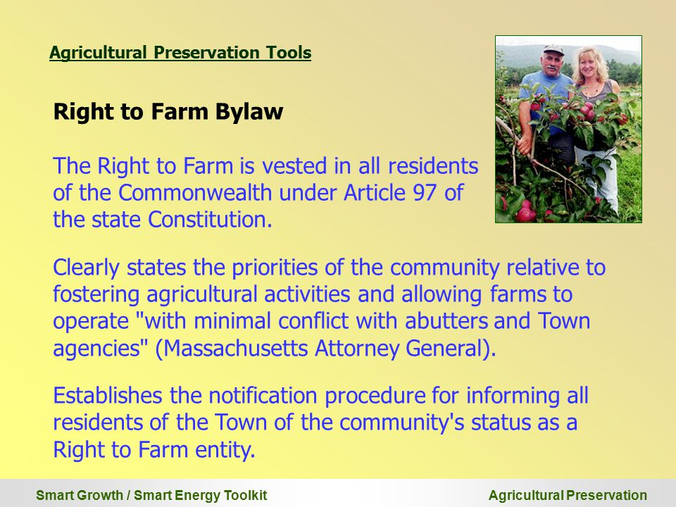 Smart Growth / Smart Energy Toolkit Agricultural Preservation Right to Farm Bylaw The Right to Farm is vested in all residents of the Commonwealth under Article 97 of the state Constitution.