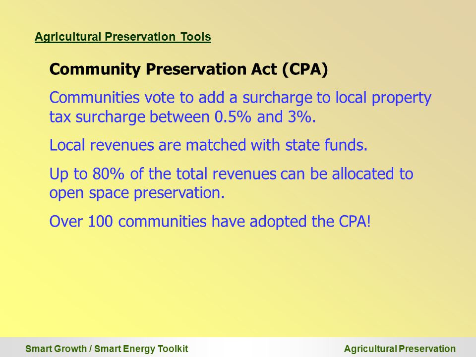Smart Growth / Smart Energy Toolkit Agricultural Preservation Agricultural Preservation Tools Community Preservation Act (CPA) Communities vote to add a surcharge to local property tax surcharge between 0.5% and 3%.