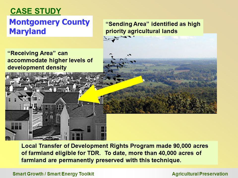 Smart Growth / Smart Energy Toolkit Agricultural Preservation CASE STUDY Montgomery County Maryland Local Transfer of Development Rights Program made 90,000 acres of farmland eligible for TDR.