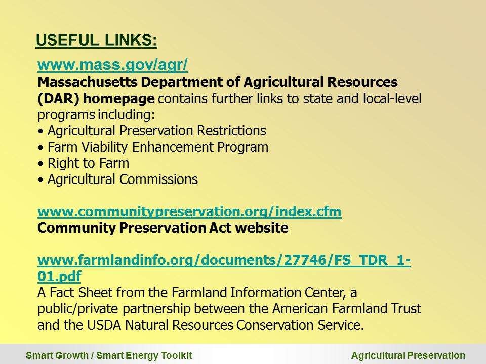 Smart Growth / Smart Energy Toolkit Agricultural Preservation USEFUL LINKS: www.mass.gov/agr/ Massachusetts Department of Agricultural Resources (DAR) homepage contains further links to state and local-level programs including: Agricultural Preservation Restrictions Farm Viability Enhancement Program Right to Farm Agricultural Commissions www.communitypreservation.org/index.cfm Community Preservation Act website www.farmlandinfo.org/documents/27746/FS_TDR_1- 01.pdf A Fact Sheet from the Farmland Information Center, a public/private partnership between the American Farmland Trust and the USDA Natural Resources Conservation Service.