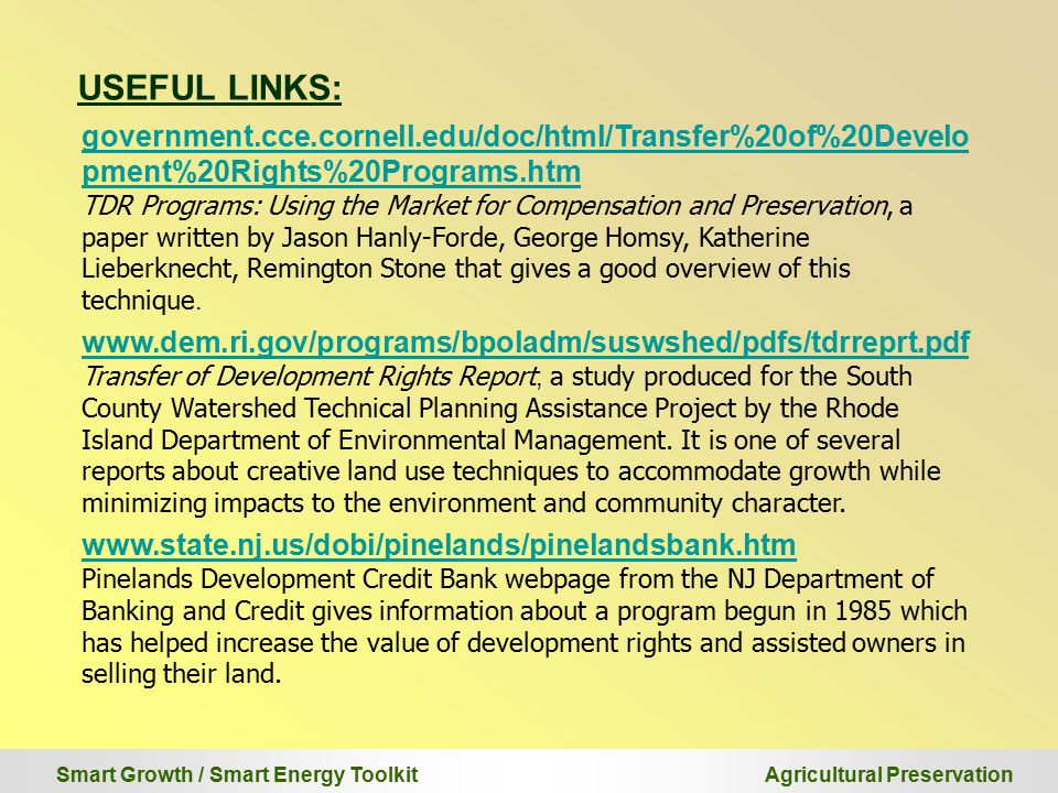 Smart Growth / Smart Energy Toolkit Agricultural Preservation USEFUL LINKS: government.cce.cornell.edu/doc/html/Transfer%20of%20Develo pment%20Rights%20Programs.htm TDR Programs: Using the Market for Compensation and Preservation, a paper written by Jason Hanly-Forde, George Homsy, Katherine Lieberknecht, Remington Stone that gives a good overview of this technique.
