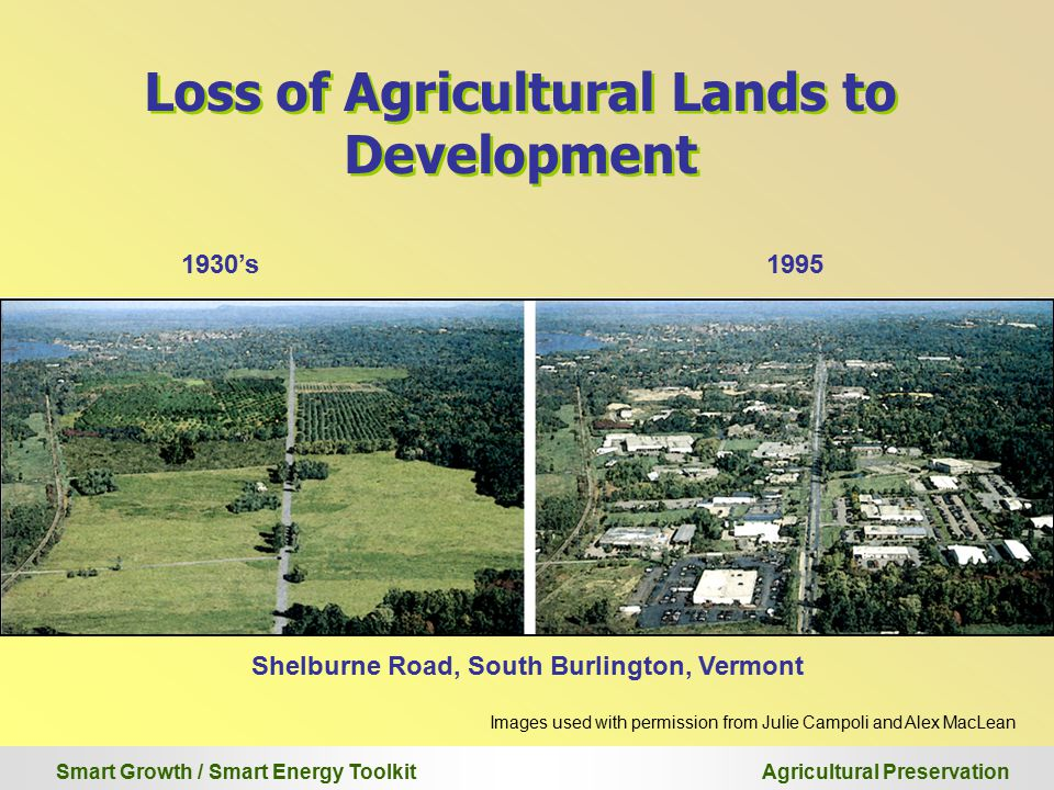 Smart Growth / Smart Energy Toolkit Agricultural Preservation Loss of Agricultural Lands to Development Images used with permission from Julie Campoli and Alex MacLean Shelburne Road, South Burlington, Vermont 1930's1995