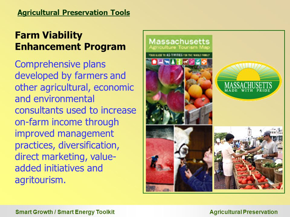 Smart Growth / Smart Energy Toolkit Agricultural Preservation Farm Viability Enhancement Program Comprehensive plans developed by farmers and other agricultural, economic and environmental consultants used to increase on-farm income through improved management practices, diversification, direct marketing, value- added initiatives and agritourism.