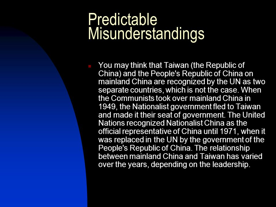 Predictable Misunderstandings You may think that Taiwan (the Republic of China) and the People's Republic of China on mainland China are recognized by