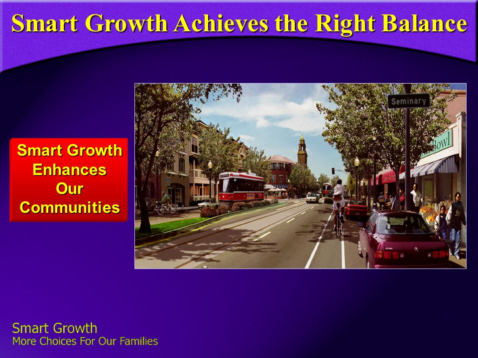 Smart Growth Achieves the Right Balance Smart Growth Enhances Our Communities