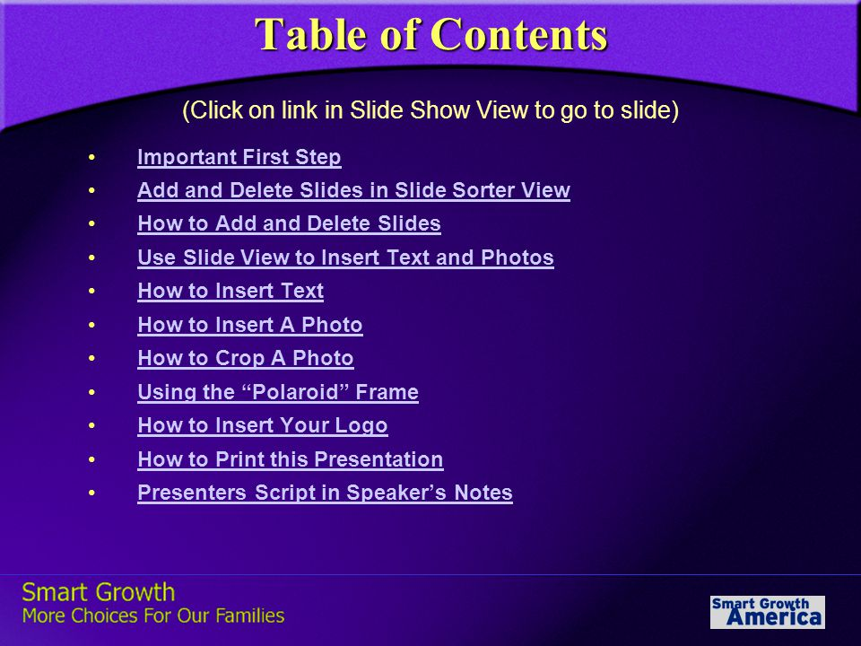 Table of Contents Important First Step Add and Delete Slides in Slide Sorter View How to Add and Delete Slides Use Slide View to Insert Text and Photos How to Insert Text How to Insert A Photo How to Crop A Photo Using the Polaroid Frame How to Insert Your Logo How to Print this Presentation Presenters Script in Speaker's Notes (Click on link in Slide Show View to go to slide)
