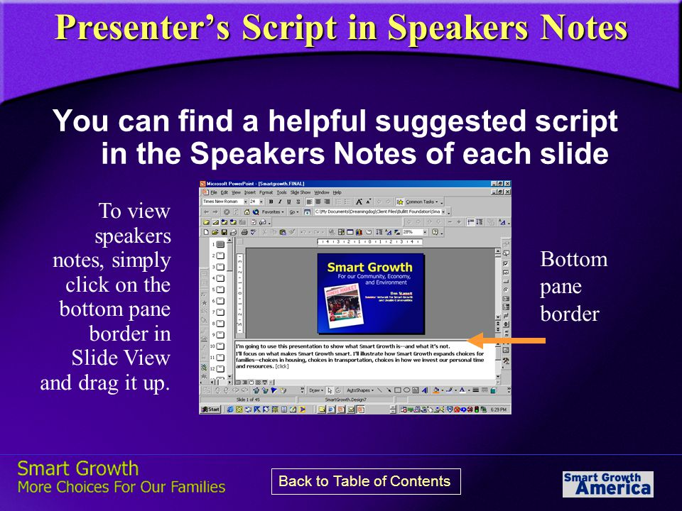 Presenter's Script in Speakers Notes You can find a helpful suggested script in the Speakers Notes of each slide To view speakers notes, simply click on the bottom pane border in Slide View and drag it up.