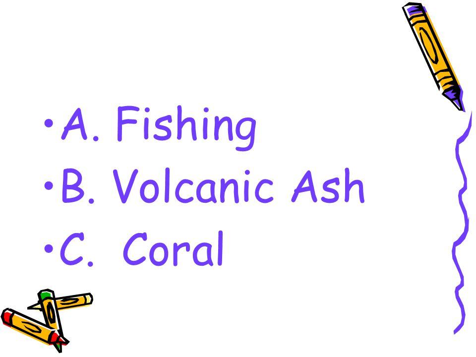 A. Fishing B. Volcanic Ash C. Coral