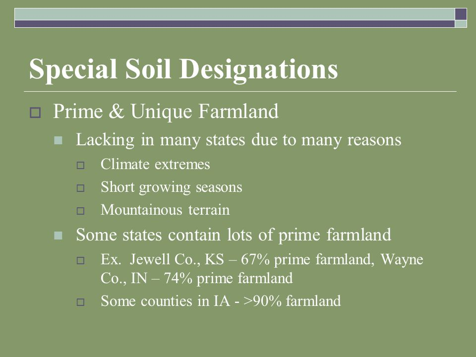 Special Soil Designations  Prime & Unique Farmland Lacking in many states due to many reasons  Climate extremes  Short growing seasons  Mountainous terrain Some states contain lots of prime farmland  Ex.