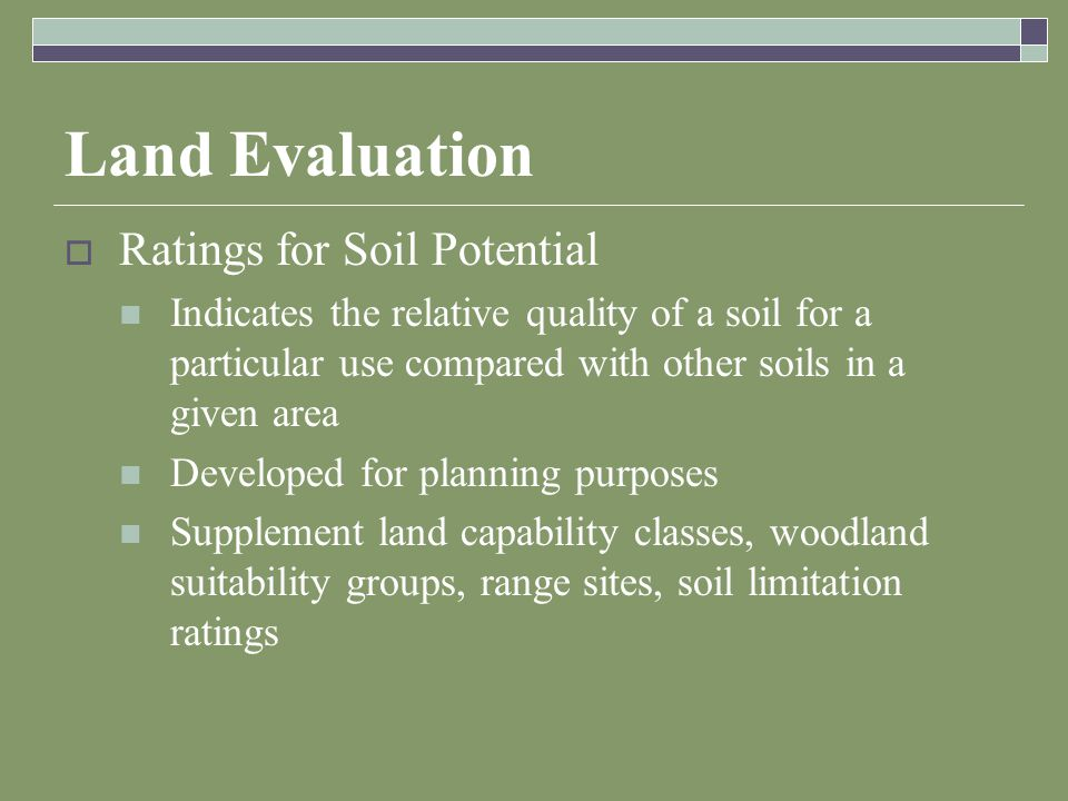 Land Evaluation  Ratings for Soil Potential Indicates the relative quality of a soil for a particular use compared with other soils in a given area Developed for planning purposes Supplement land capability classes, woodland suitability groups, range sites, soil limitation ratings