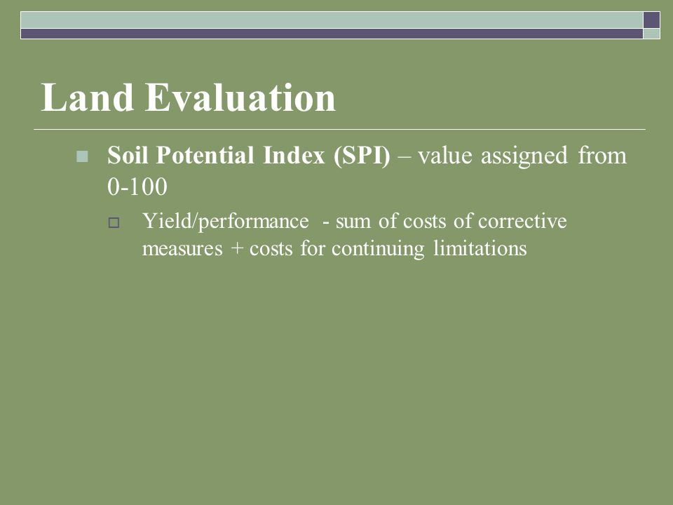 Land Evaluation Soil Potential Index (SPI) – value assigned from 0-100  Yield/performance - sum of costs of corrective measures + costs for continuing limitations