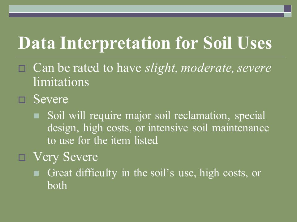 Data Interpretation for Soil Uses  Can be rated to have slight, moderate, severe limitations  Severe Soil will require major soil reclamation, special design, high costs, or intensive soil maintenance to use for the item listed  Very Severe Great difficulty in the soil's use, high costs, or both