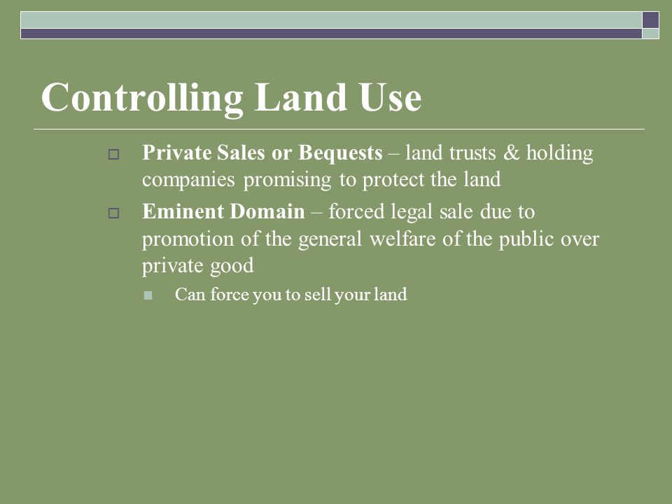 Controlling Land Use  Private Sales or Bequests – land trusts & holding companies promising to protect the land  Eminent Domain – forced legal sale due to promotion of the general welfare of the public over private good Can force you to sell your land