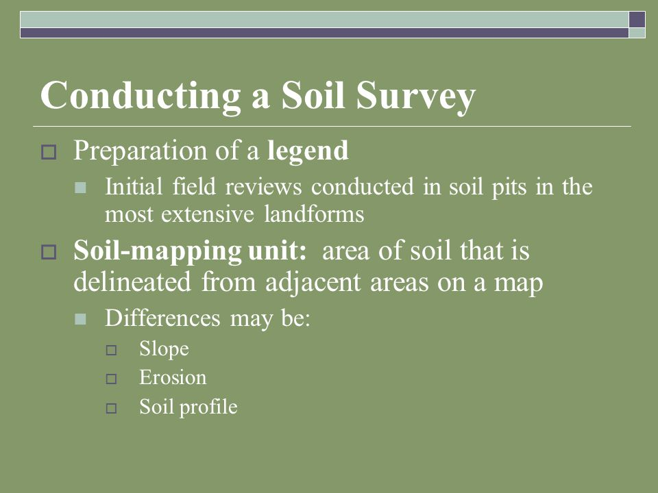 Conducting a Soil Survey  Preparation of a legend Initial field reviews conducted in soil pits in the most extensive landforms  Soil-mapping unit: area of soil that is delineated from adjacent areas on a map Differences may be:  Slope  Erosion  Soil profile
