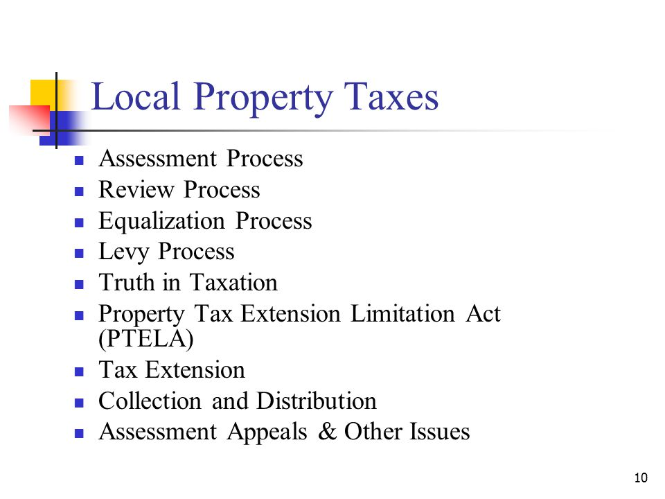 Local Property Taxes Assessment Process Review Process Equalization Process Levy Process Truth in Taxation Property Tax Extension Limitation Act (PTELA) Tax Extension Collection and Distribution Assessment Appeals & Other Issues 10