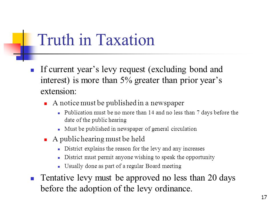 Truth in Taxation If current year's levy request (excluding bond and interest) is more than 5% greater than prior year's extension: A notice must be published in a newspaper Publication must be no more than 14 and no less than 7 days before the date of the public hearing Must be published in newspaper of general circulation A public hearing must be held District explains the reason for the levy and any increases District must permit anyone wishing to speak the opportunity Usually done as part of a regular Board meeting Tentative levy must be approved no less than 20 days before the adoption of the levy ordinance.