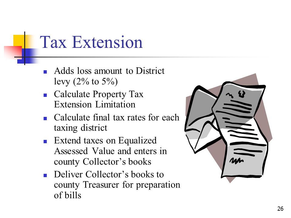 Tax Extension Adds loss amount to District levy (2% to 5%) Calculate Property Tax Extension Limitation Calculate final tax rates for each taxing district Extend taxes on Equalized Assessed Value and enters in county Collector's books Deliver Collector's books to county Treasurer for preparation of bills 26