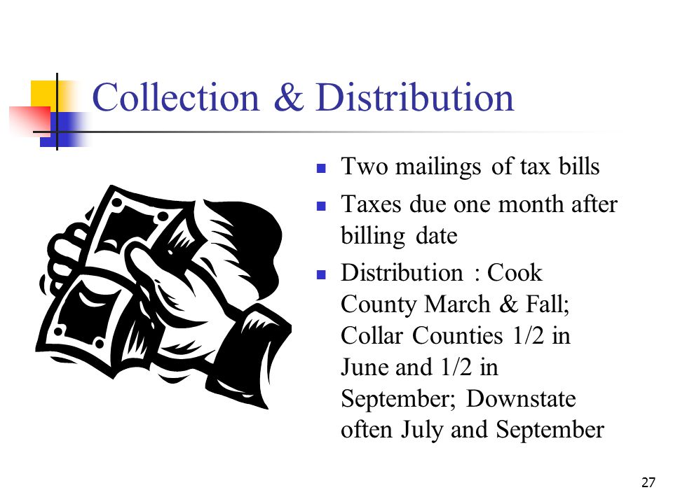 Collection & Distribution Two mailings of tax bills Taxes due one month after billing date Distribution : Cook County March & Fall; Collar Counties 1/2 in June and 1/2 in September; Downstate often July and September 27