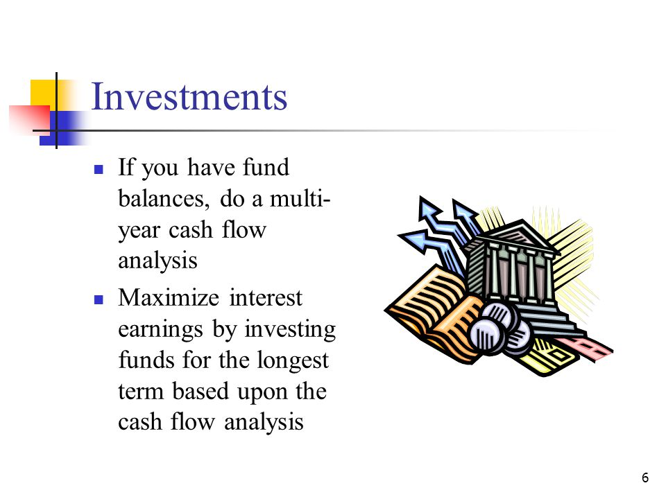 Investments If you have fund balances, do a multi- year cash flow analysis Maximize interest earnings by investing funds for the longest term based upon the cash flow analysis 6
