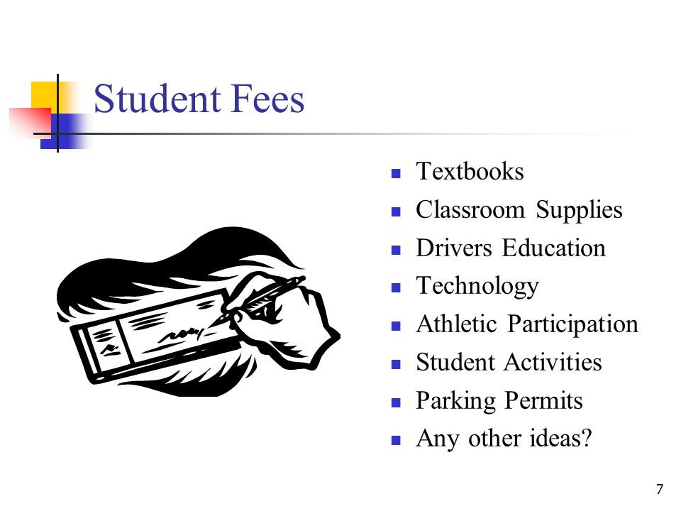 Student Fees Textbooks Classroom Supplies Drivers Education Technology Athletic Participation Student Activities Parking Permits Any other ideas.
