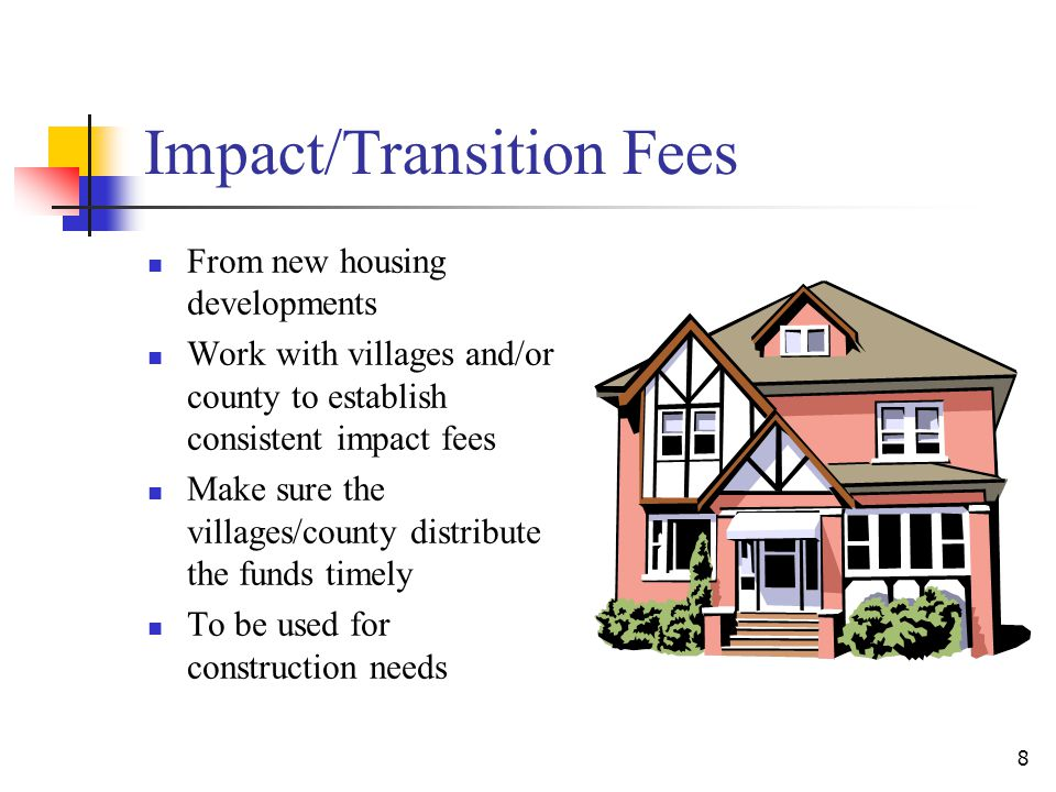 Impact/Transition Fees From new housing developments Work with villages and/or county to establish consistent impact fees Make sure the villages/county distribute the funds timely To be used for construction needs 8