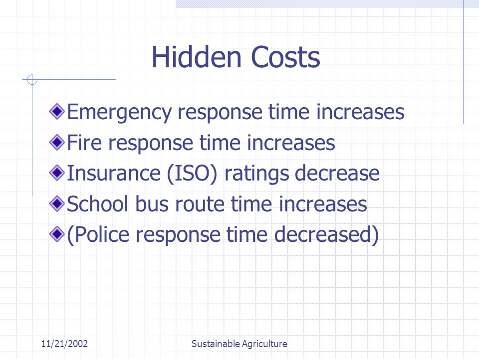 11/21/2002Sustainable Agriculture Hidden Costs Emergency response time increases Fire response time increases Insurance (ISO) ratings decrease School bus route time increases (Police response time decreased)