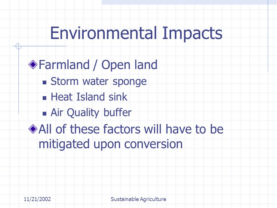 11/21/2002Sustainable Agriculture Environmental Impacts Farmland / Open land Storm water sponge Heat Island sink Air Quality buffer All of these factors will have to be mitigated upon conversion