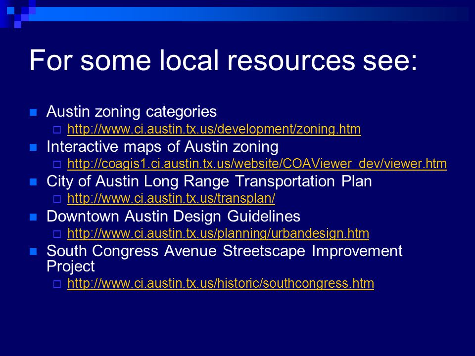 For some local resources see: Austin zoning categories  http://www.ci.austin.tx.us/development/zoning.htm http://www.ci.austin.tx.us/development/zoning.htm Interactive maps of Austin zoning  http://coagis1.ci.austin.tx.us/website/COAViewer_dev/viewer.htm http://coagis1.ci.austin.tx.us/website/COAViewer_dev/viewer.htm City of Austin Long Range Transportation Plan  http://www.ci.austin.tx.us/transplan/ http://www.ci.austin.tx.us/transplan/ Downtown Austin Design Guidelines  http://www.ci.austin.tx.us/planning/urbandesign.htm http://www.ci.austin.tx.us/planning/urbandesign.htm South Congress Avenue Streetscape Improvement Project  http://www.ci.austin.tx.us/historic/southcongress.htm http://www.ci.austin.tx.us/historic/southcongress.htm