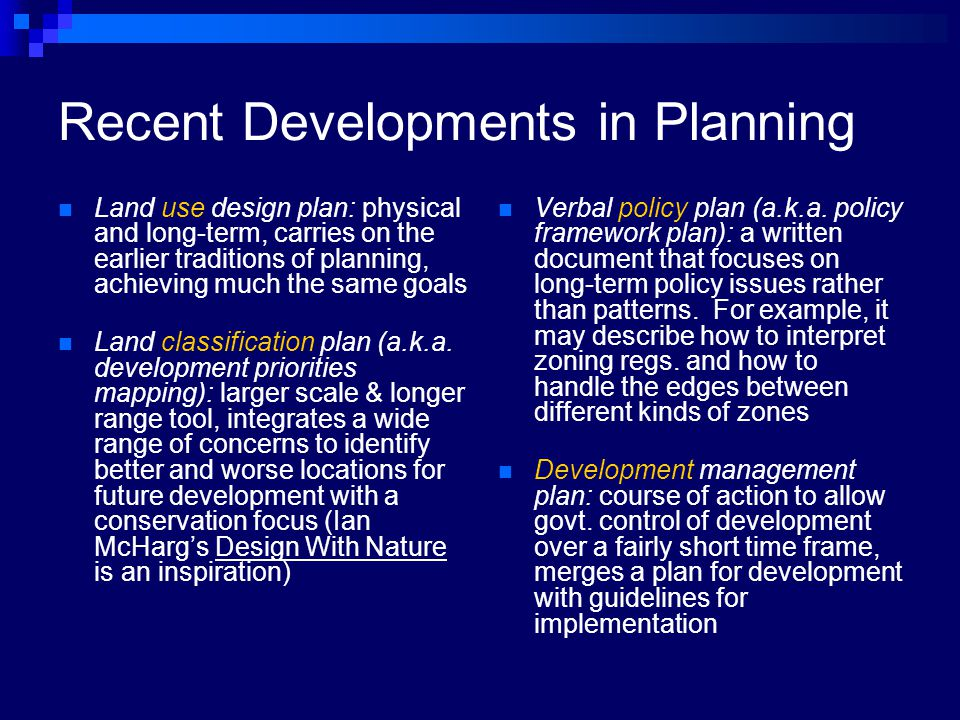 Recent Developments in Planning Land use design plan: physical and long-term, carries on the earlier traditions of planning, achieving much the same goals Land classification plan (a.k.a.