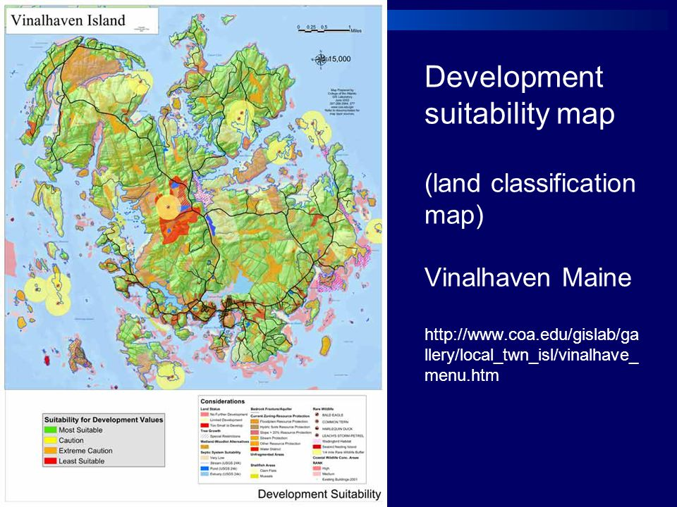 Development suitability map (land classification map) Vinalhaven Maine http://www.coa.edu/gislab/ga llery/local_twn_isl/vinalhave_ menu.htm